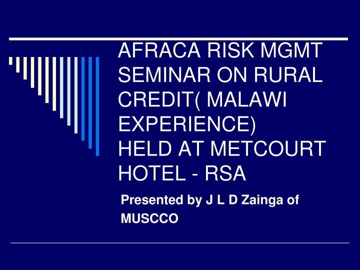 Afraca risk mgmt seminar on rural credit malawi experience held at metcourt hotel rsa