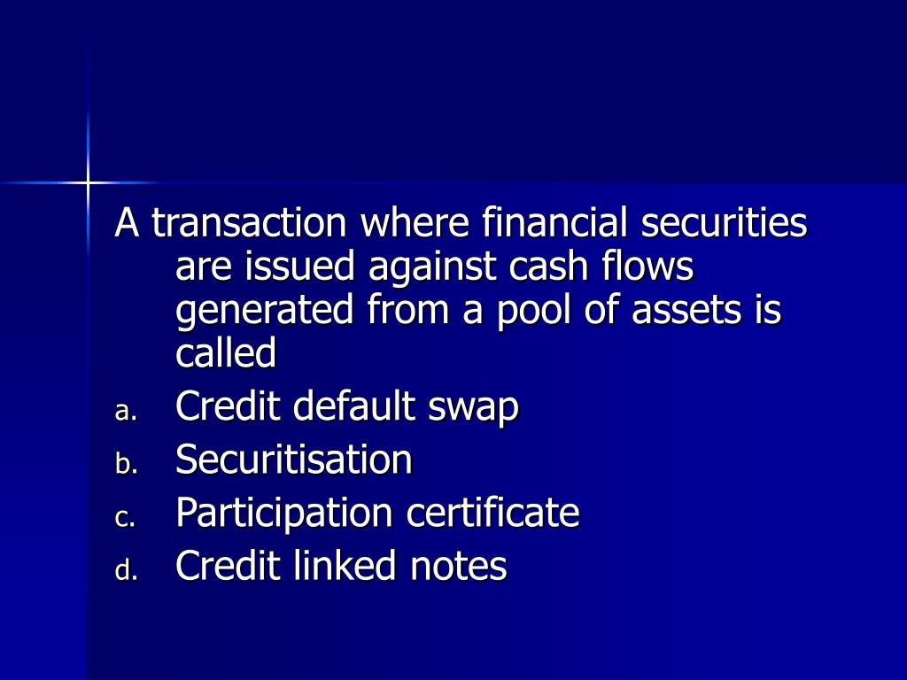 A transaction where financial securities are issued against cash flows generated from a pool of assets is called