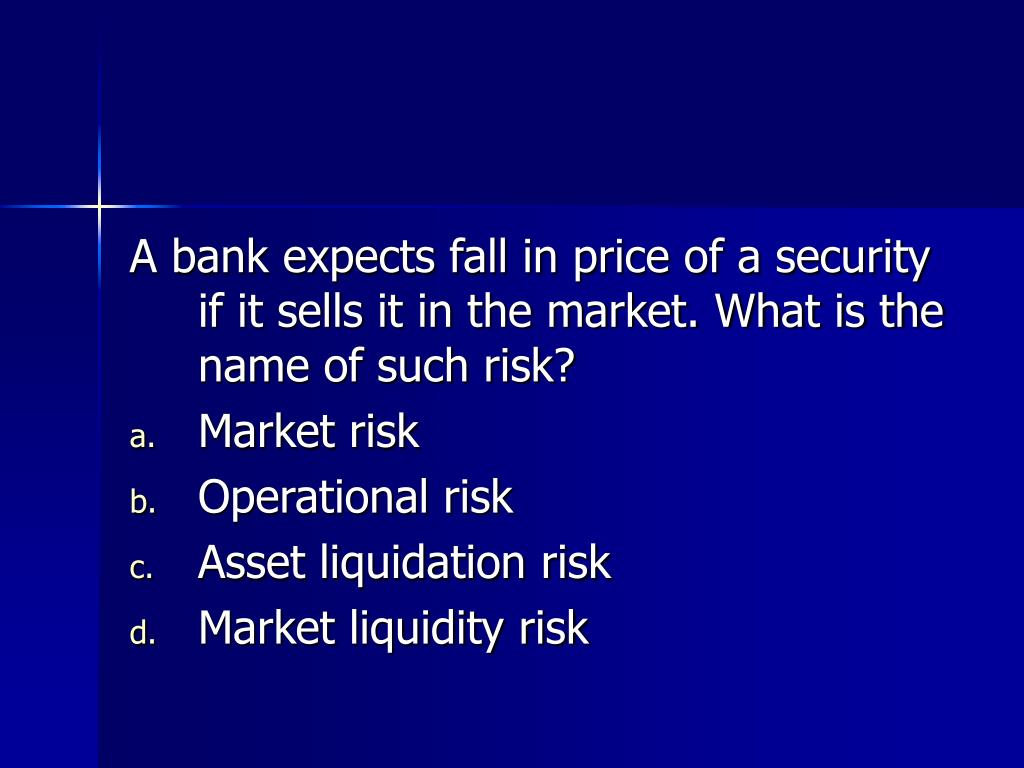 A bank expects fall in price of a security if it sells it in the market. What is the name of such risk?