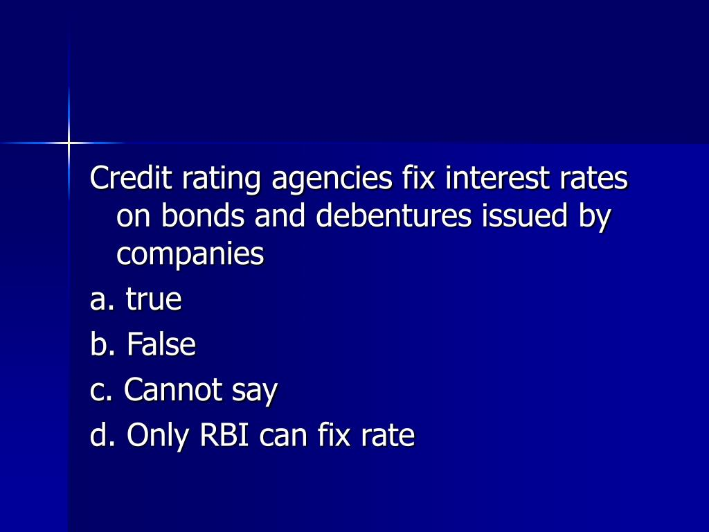 Credit rating agencies fix interest rates on bonds and debentures issued by companies