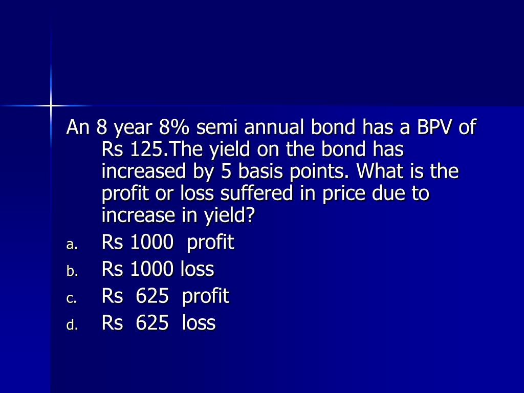 An 8 year 8% semi annual bond has a BPV of Rs 125.The yield on the bond has increased by 5 basis points. What is the profit or loss suffered in price due to increase in yield?