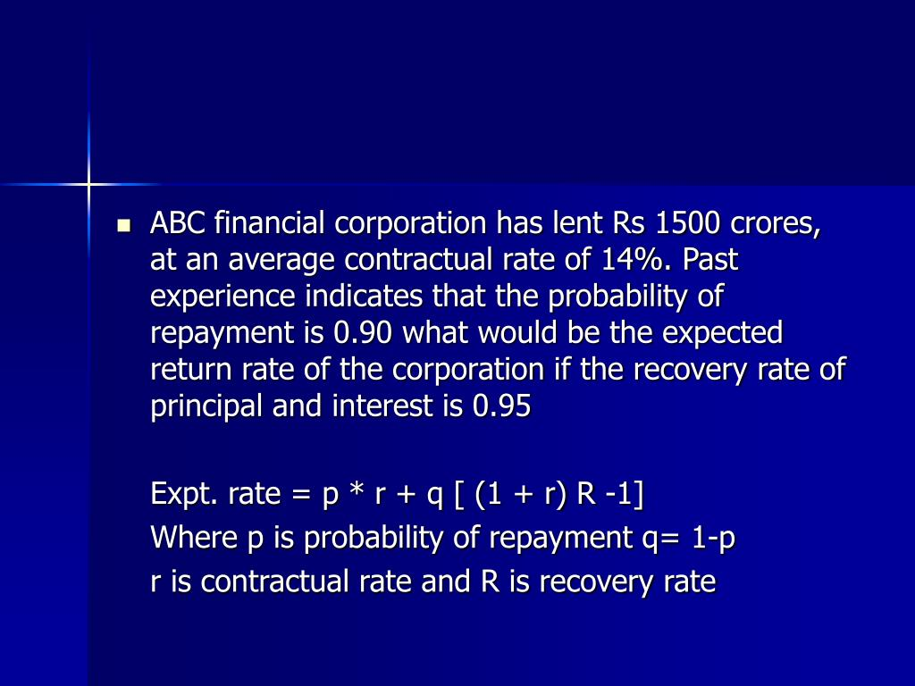 ABC financial corporation has lent Rs 1500 crores, at an average contractual rate of 14%. Past experience indicates that the probability of repayment is 0.90 what would be the expected return rate of the corporation if the recovery rate of principal and interest is 0.95