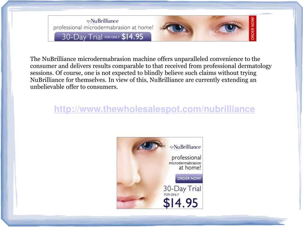 The NuBrilliance microdermabrasion machine offers unparalleled convenience to the consumer and delivers results comparable to that received from professional dermatology sessions. Of course, one is not expected to blindly believe such claims without trying NuBrilliance for themselves. In view of this, NuBrilliance are currently extending an unbelievable offer to consumers.