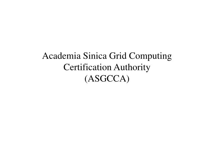 Academia sinica grid computing certification authority asgcca