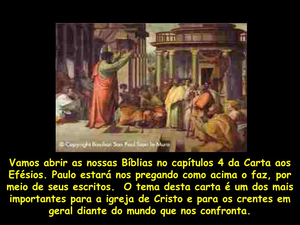 Vamos abrir as nossas Bíblias no capítulos 4 da Carta aos Efésios. Paulo estará nos pregando como acima o faz, por meio de seus escritos.  O tema desta carta é um dos mais importantes para a igreja de Cristo e para os crentes em geral diante do mundo que nos confronta.