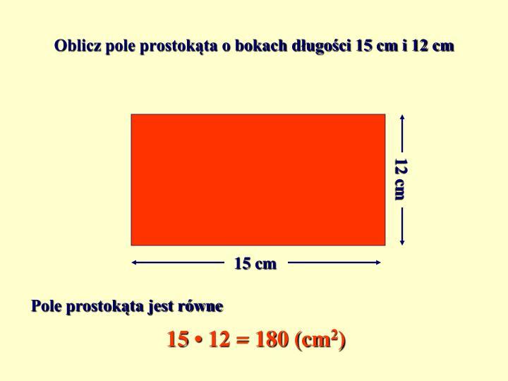 Oblicz pole prostokąta o bokach długości 15 cm i 12 cm