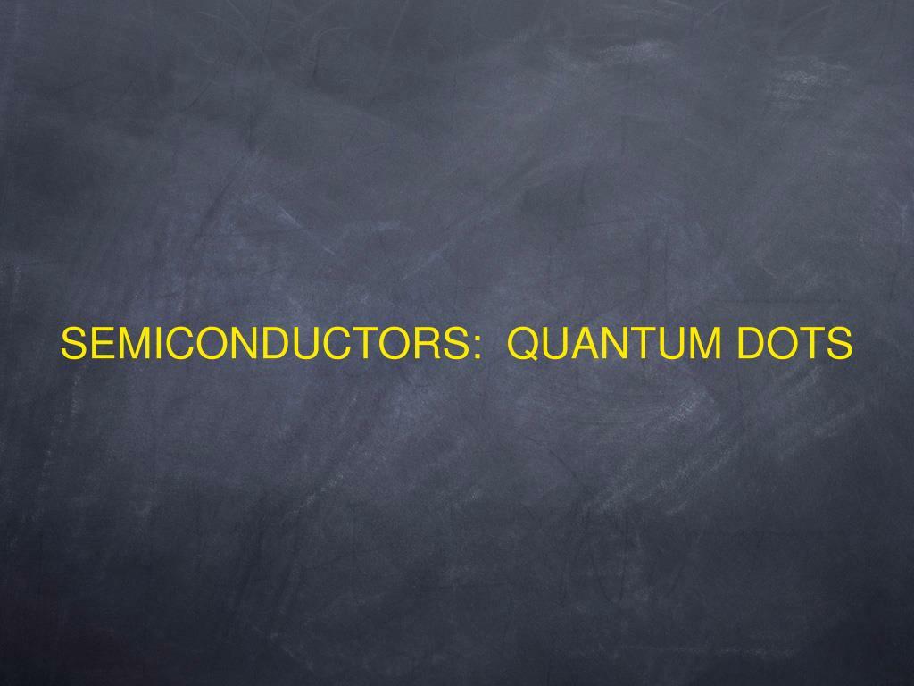 SEMICONDUCTORS:  QUANTUM DOTS