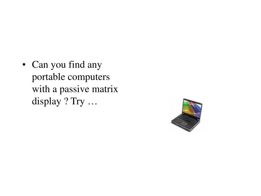 Can you find any portable computers with a passive matrix display ? Try …