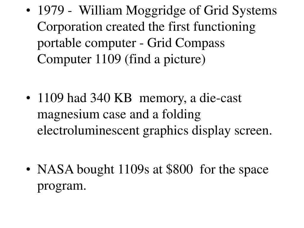 1979 -  William Moggridge of Grid Systems Corporation created the first functioning portable computer - Grid Compass Computer 1109 (find a picture)