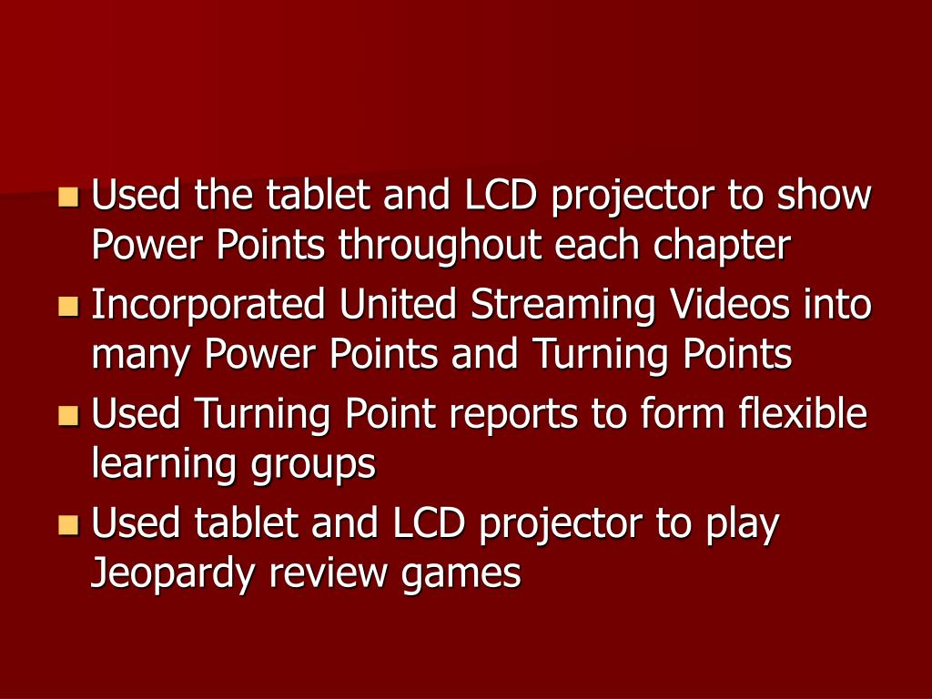 Used the tablet and LCD projector to show Power Points throughout each chapter