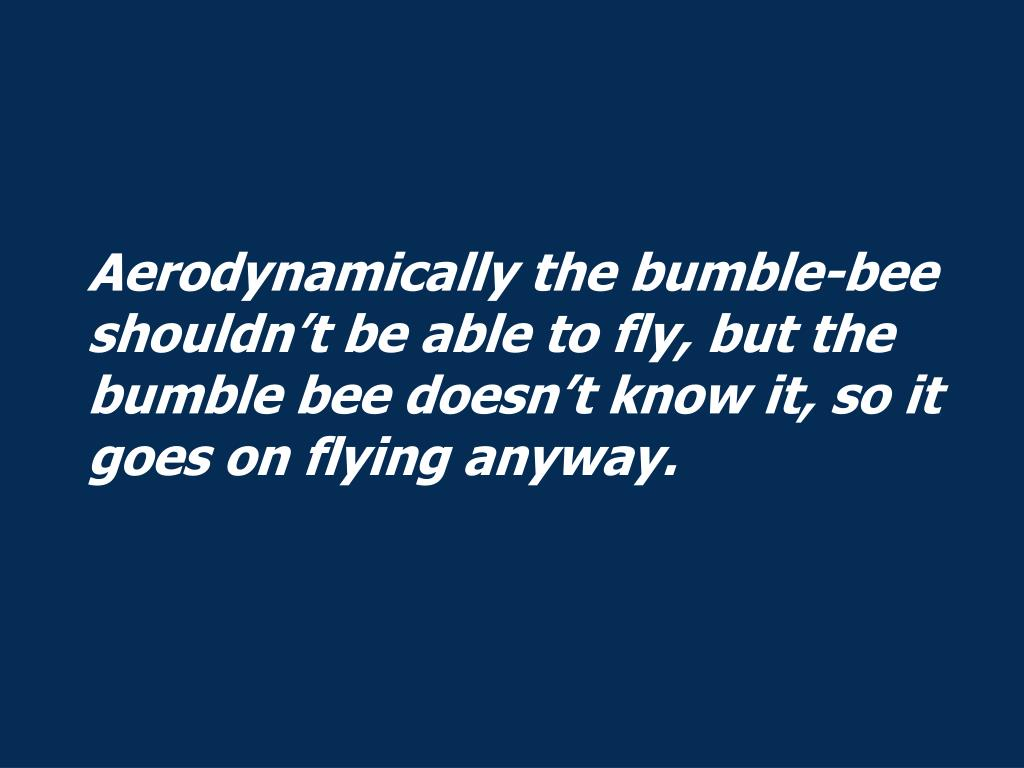 Aerodynamically the bumble-bee shouldn't be able to fly, but the bumble bee doesn't know it, so it goes on flying anyway.