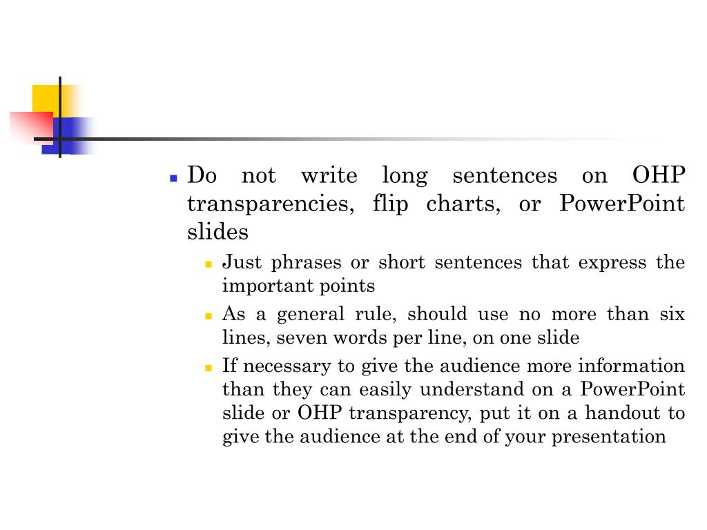Do not write long sentences on OHP transparencies, flip charts, or PowerPoint slides
