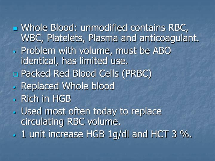 Whole Blood: unmodified contains RBC, WBC, Platelets, Plasma and anticoagulant.