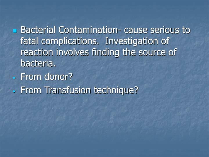 Bacterial Contamination- cause serious to fatal complications.  Investigation of reaction involves finding the source of bacteria.