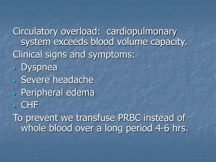 Circulatory overload:  cardiopulmonary system exceeds blood volume capacity.