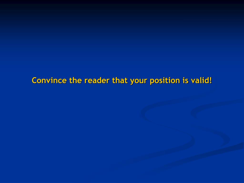 Convince the reader that your position is valid!
