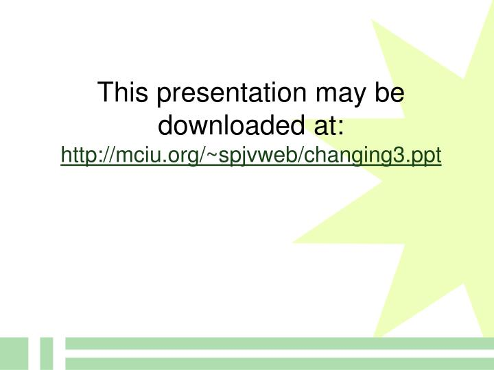 This presentation may be downloaded at http mciu org spjvweb changing3 ppt