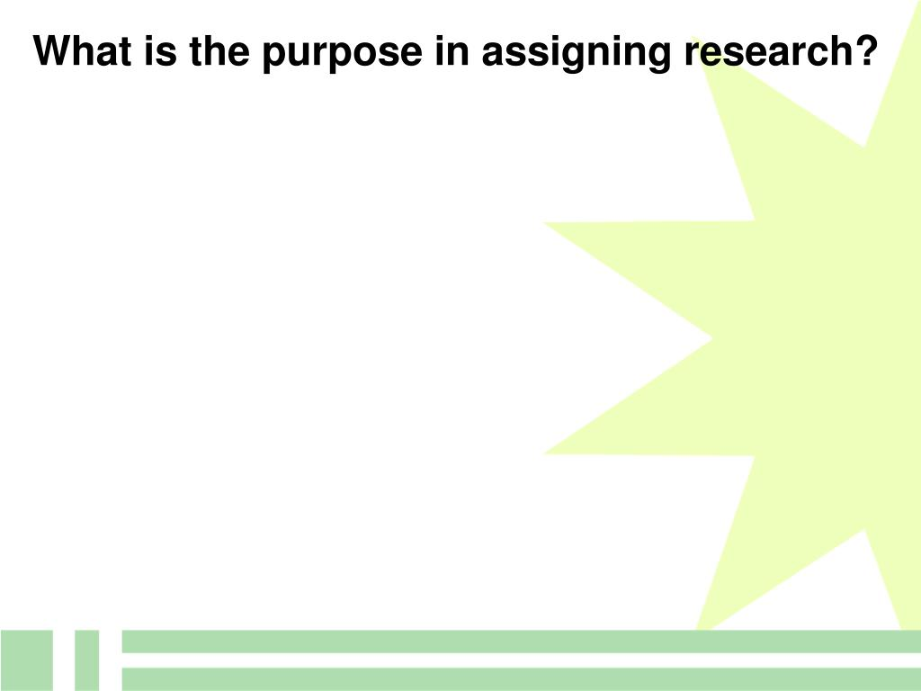 What is the purpose in assigning research?