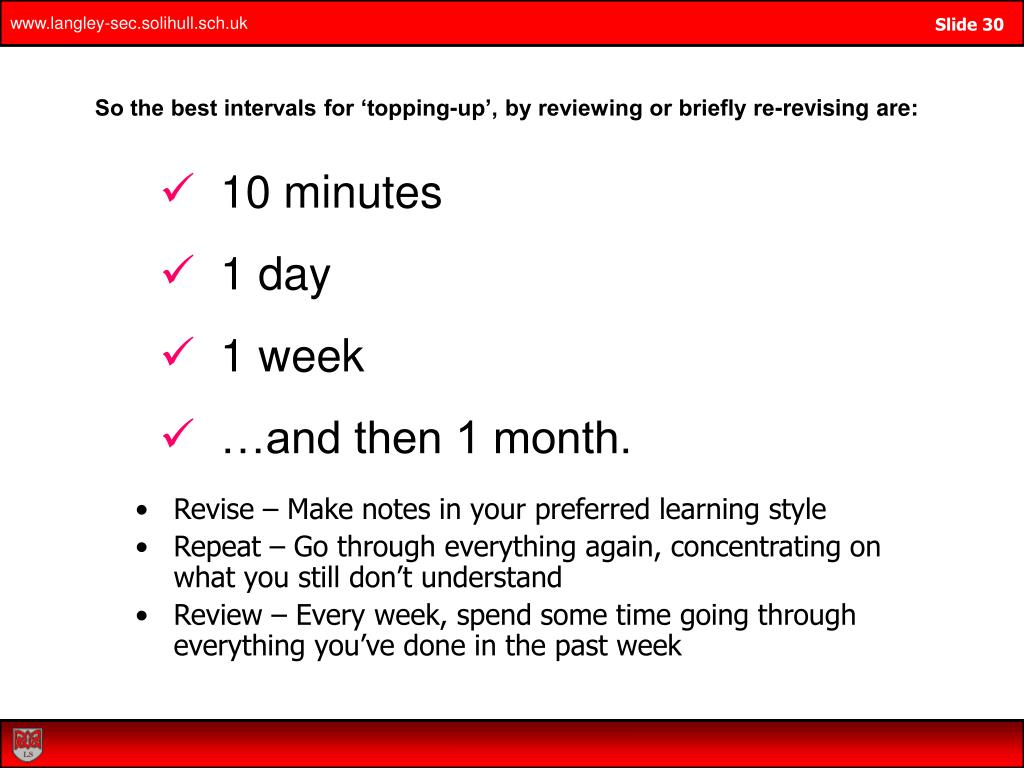 So the best intervals for 'topping-up', by reviewing or briefly re-revising are: