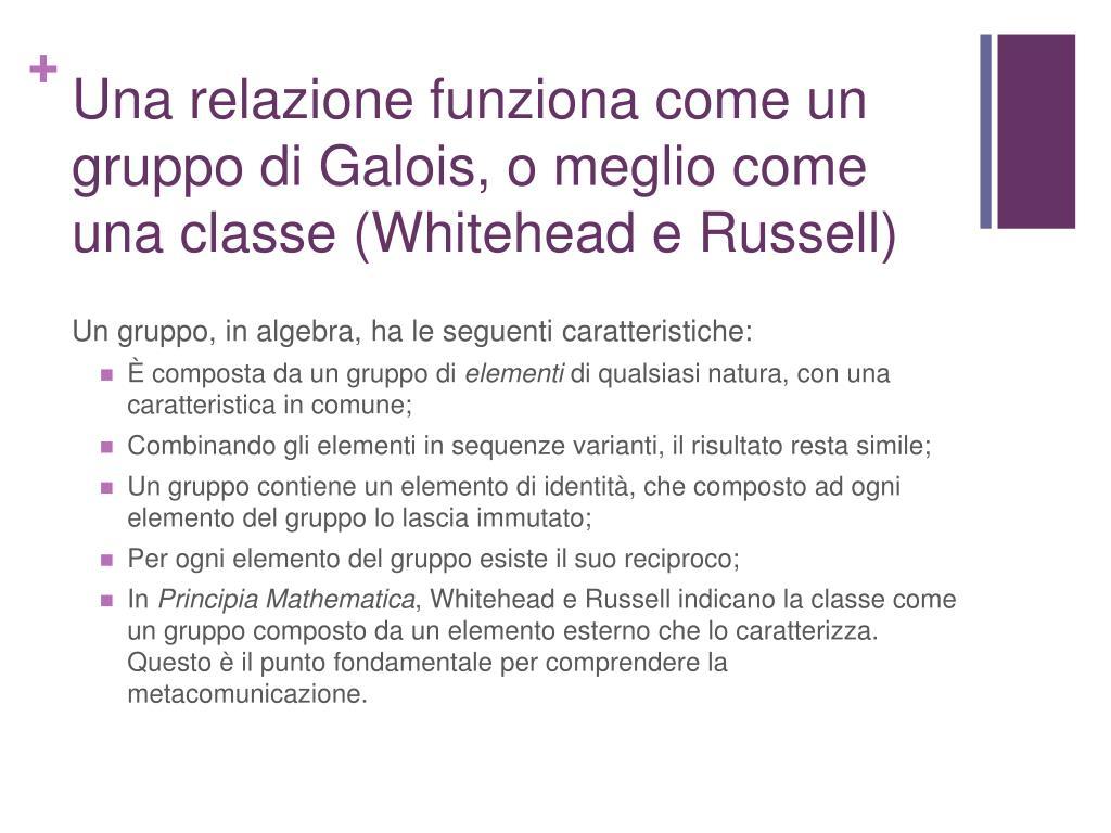 Una relazione funziona come un gruppo di Galois, o meglio come una classe (Whitehead e Russell)