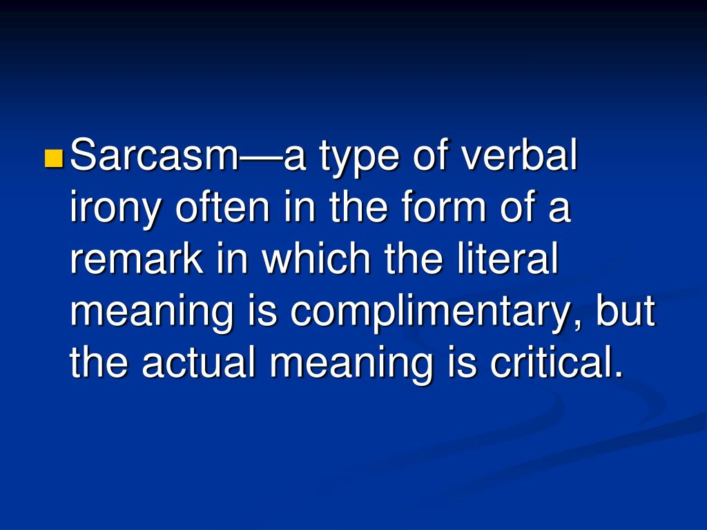 Sarcasm—a type of verbal irony often in the form of a remark in which the literal meaning is complimentary, but the actual meaning is critical.