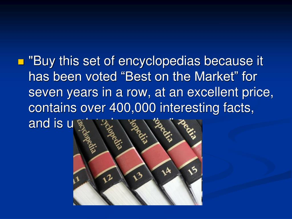 """Buy this set of encyclopedias because it has been voted ""Best on the Market"" for seven years in a row, at an excellent price, contains over 400,000 interesting facts, and is updated annually."""