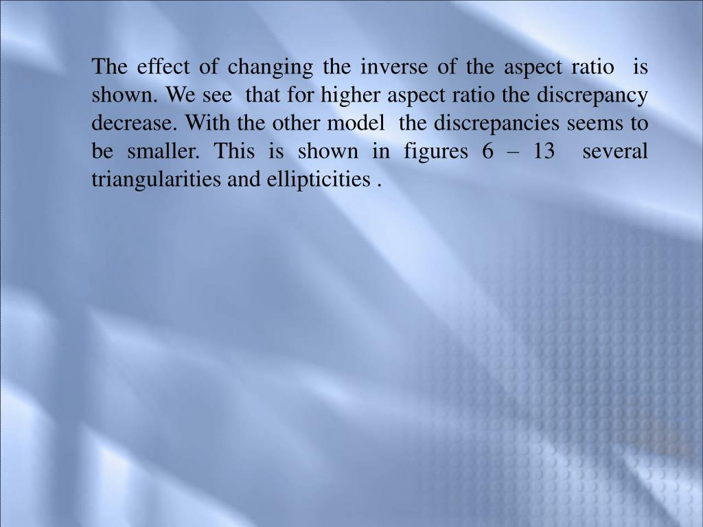 The effect of changing the inverse of the aspect ratio  is shown. We see  that for higher aspect ratio the discrepancy  decrease. With the other model  the discrepancies seems to be smaller. This is shown in figures 6 – 13  several triangularities and ellipticities .