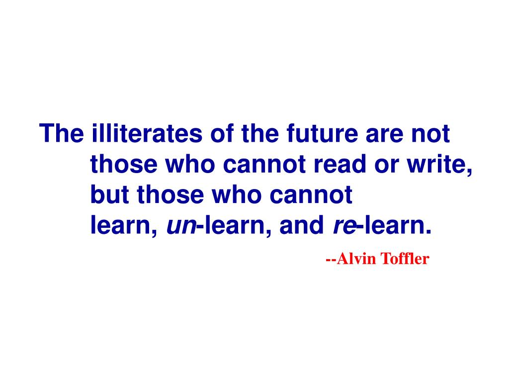 The illiterates of the future are not those who cannot read or write, but those who cannot          learn,