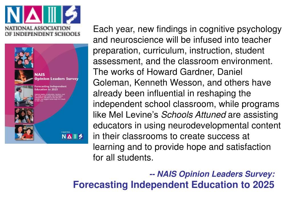 Each year, new findings in cognitive psychology and neuroscience will be infused into teacher preparation, curriculum, instruction, student assessment, and the classroom environment. The works of Howard Gardner, Daniel Goleman, Kenneth Wesson, and others have already been influential in reshaping the independent school classroom, while programs like Mel Levine's