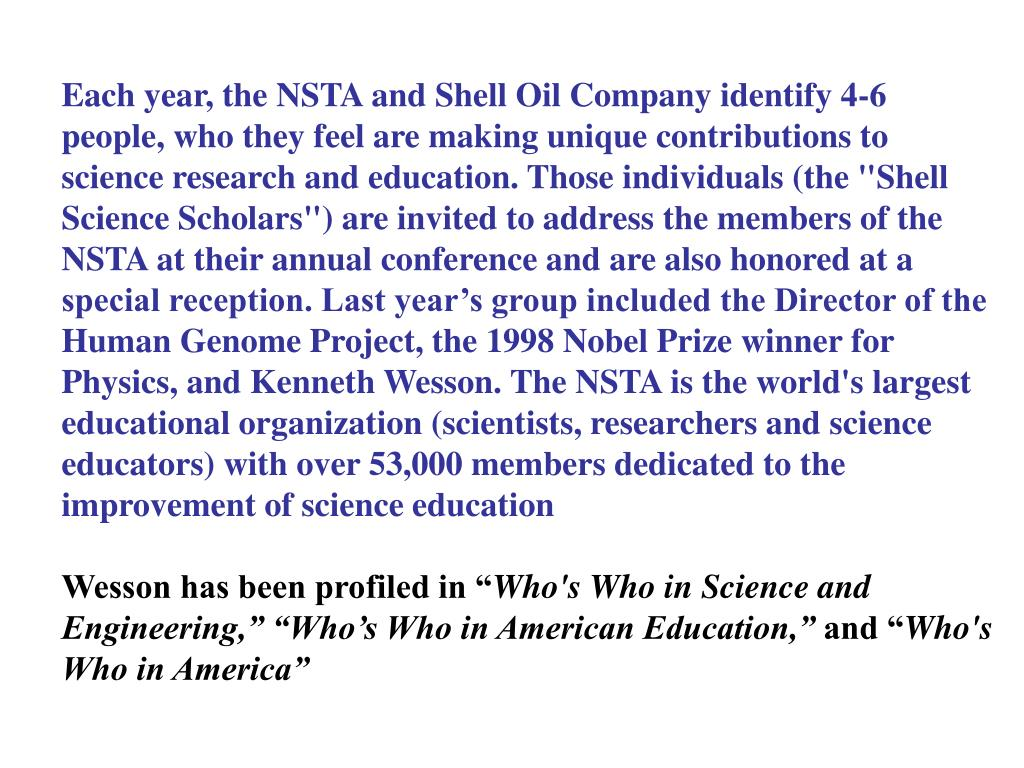 """Each year, the NSTA and Shell Oil Company identify 4-6 people, who they feel are making unique contributions to science research and education. Those individuals (the """"Shell Science Scholars"""") are invited to address the members of the NSTA at their annual conference and are also honored at a special reception. Last year's group included the Director of the Human Genome Project, the 1998 Nobel Prize winner for Physics, and Kenneth Wesson.The NSTA is the world's largest educational organization (scientists, researchers and science educators) with over 53,000 members dedicated to the improvement of science education"""