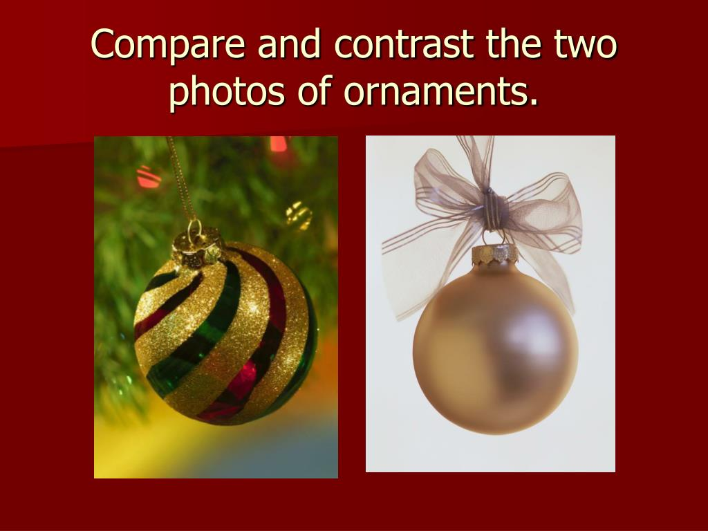 Compare and contrast the two photos of ornaments.