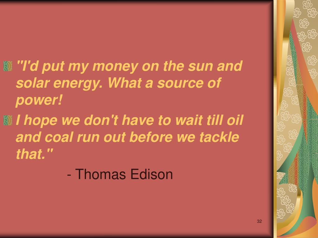 """I'd put my money on the sun and solar energy. What a source of power!"