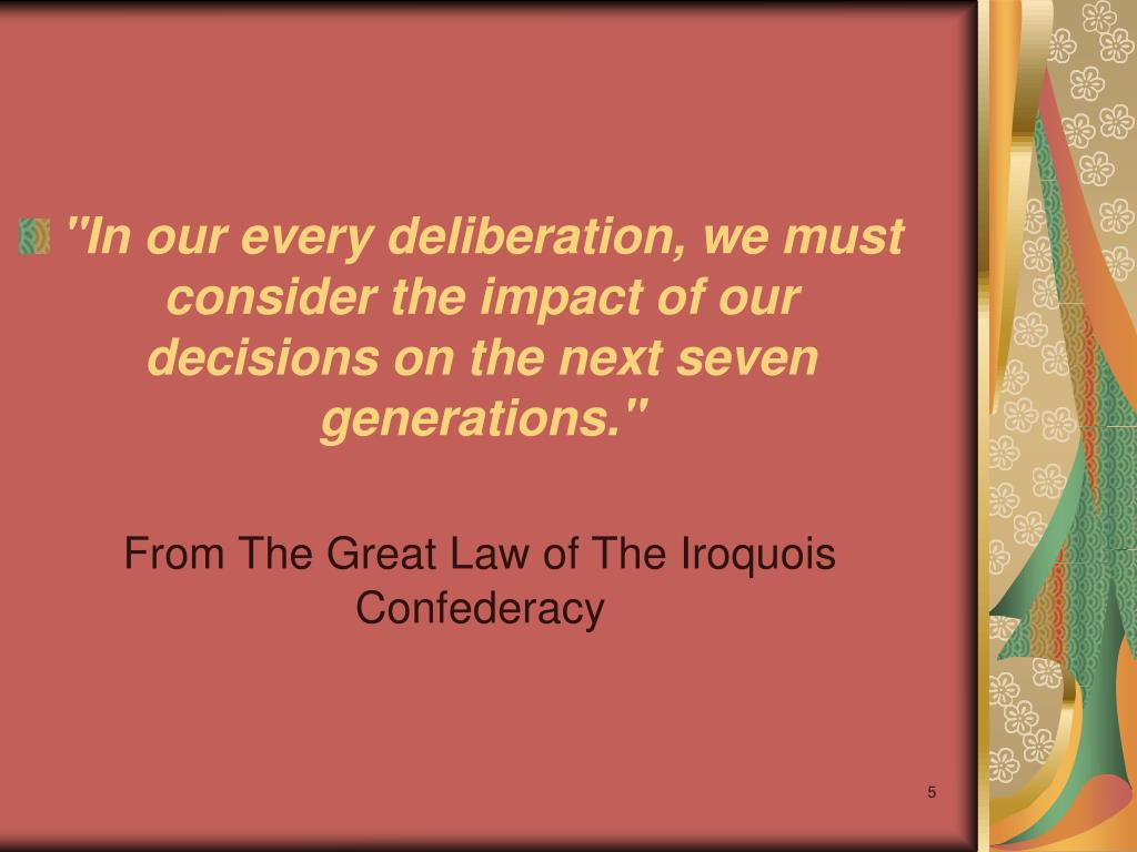 """In our every deliberation, we must consider the impact of our decisions on the next seven generations."""