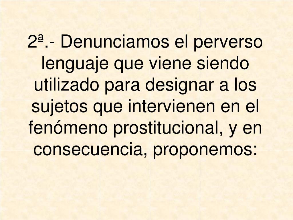 2ª.- Denunciamos el perverso lenguaje que viene siendo utilizado para designar a los sujetos que intervienen en el fenómeno prostitucional, y en consecuencia, proponemos: