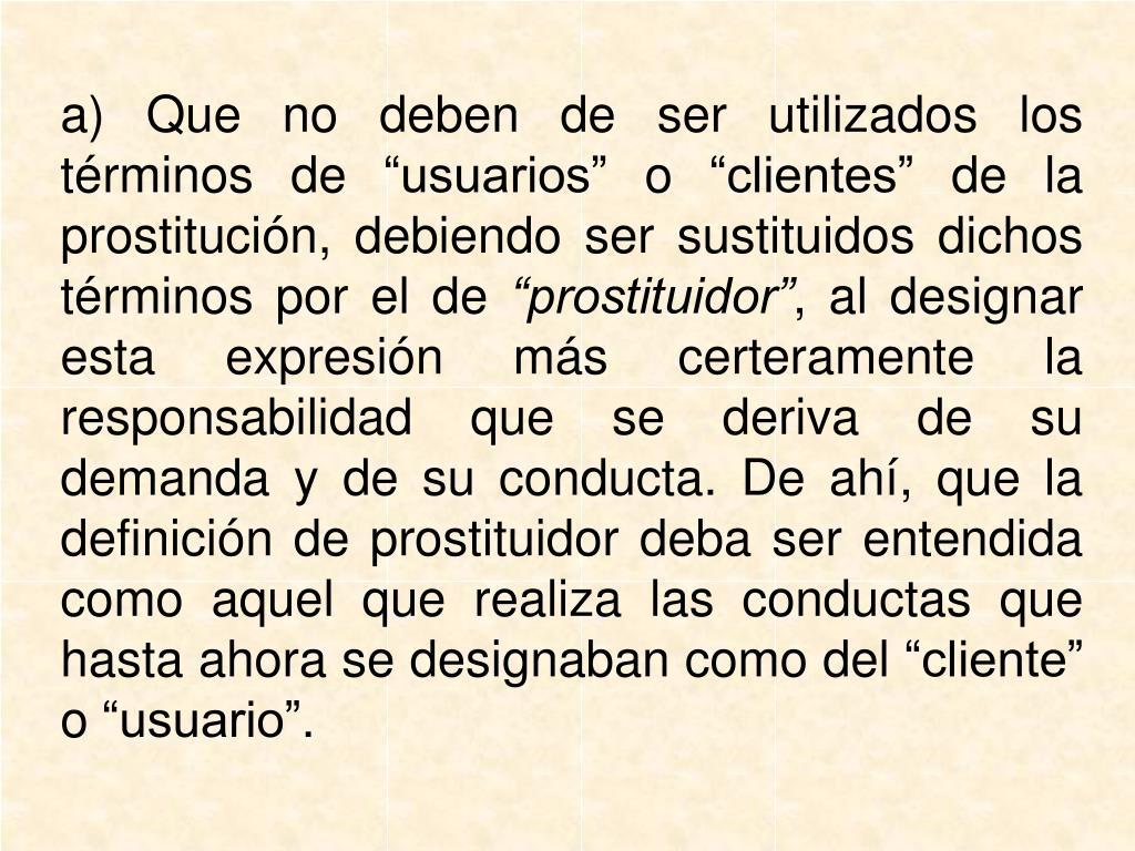 """a) Que no deben de ser utilizados los términos de """"usuarios"""" o """"clientes"""" de la prostitución, debiendo ser sustituidos dichos términos por el de"""