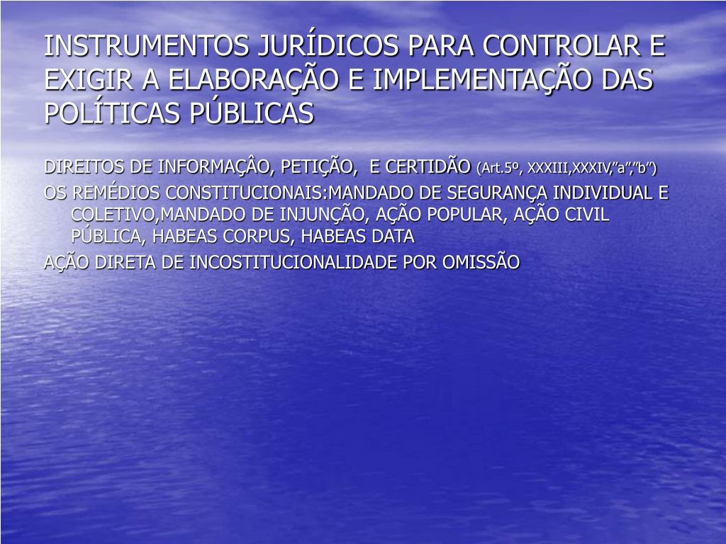 INSTRUMENTOS JURÍDICOS PARA CONTROLAR E EXIGIR A ELABORAÇÃO E IMPLEMENTAÇÃO DAS POLÍTICAS PÚBLICAS