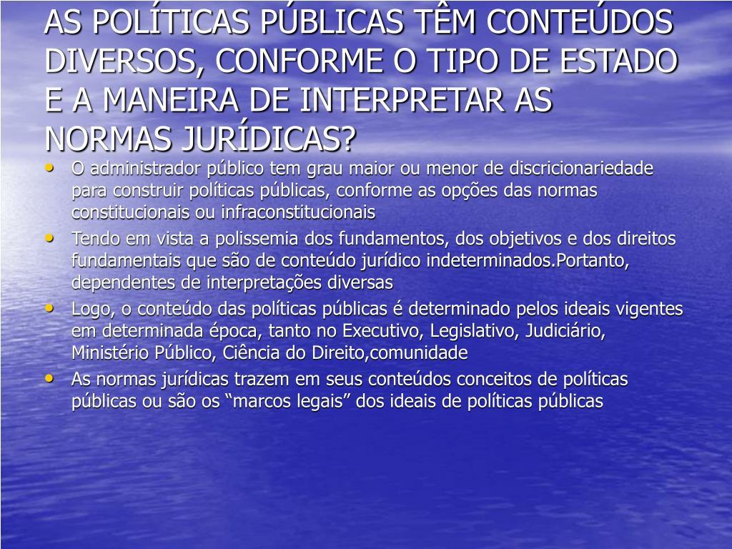 AS POLÍTICAS PÚBLICAS TÊM CONTEÚDOS DIVERSOS, CONFORME O TIPO DE ESTADO E A MANEIRA DE INTERPRETAR AS NORMAS JURÍDICAS?