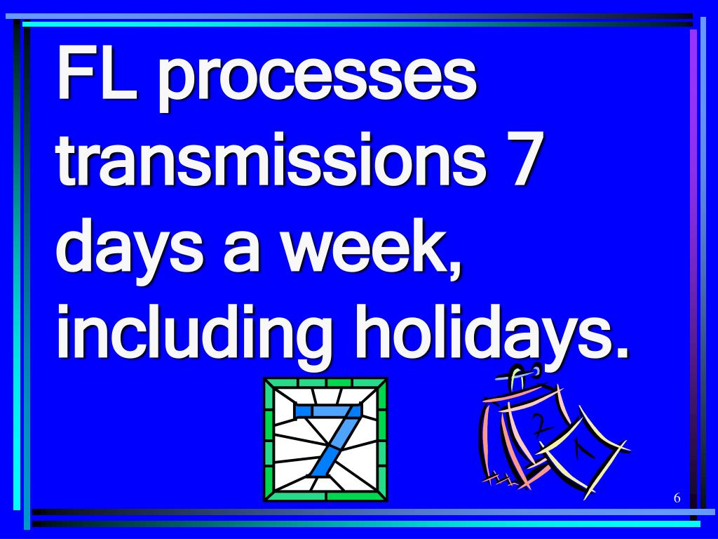 FL processes transmissions 7 days a week, including holidays.