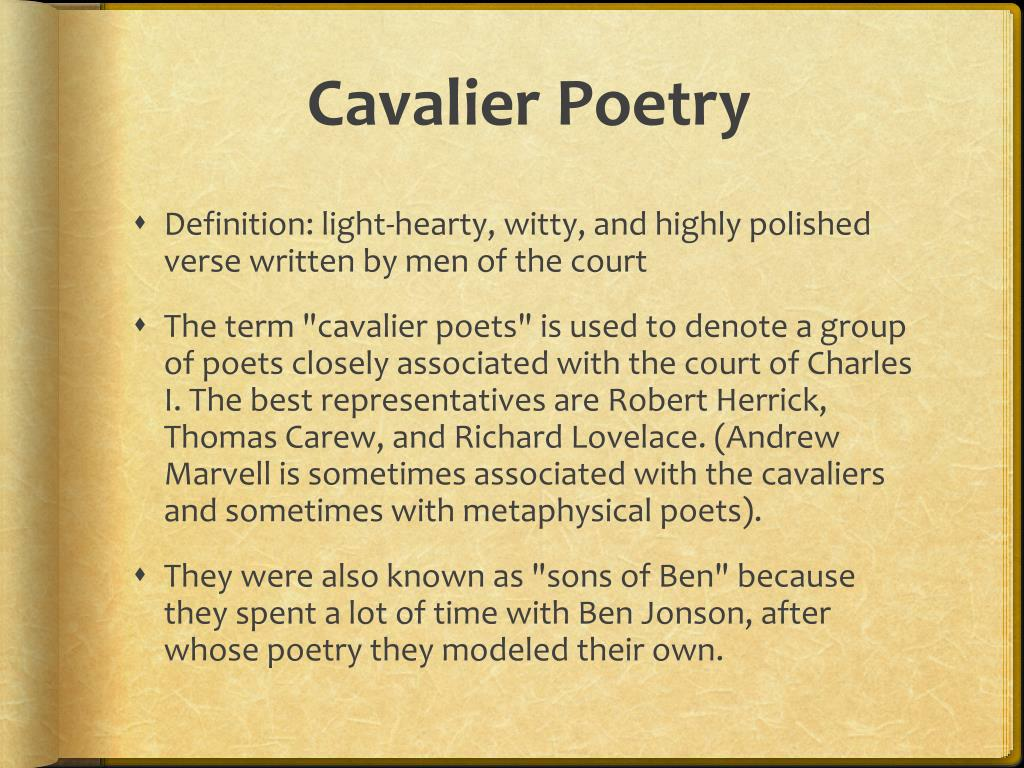 cavalier poetry Cavalier poets, a group of english poets associated with charles i and his exiled son most of their work was done between c1637 and 1660 most of their work was done between c1637 and 1660 their poetry embodied the life and culture of upper-class, pre-commonwealth england, mixing sophistication with naïveté, elegance with raciness.