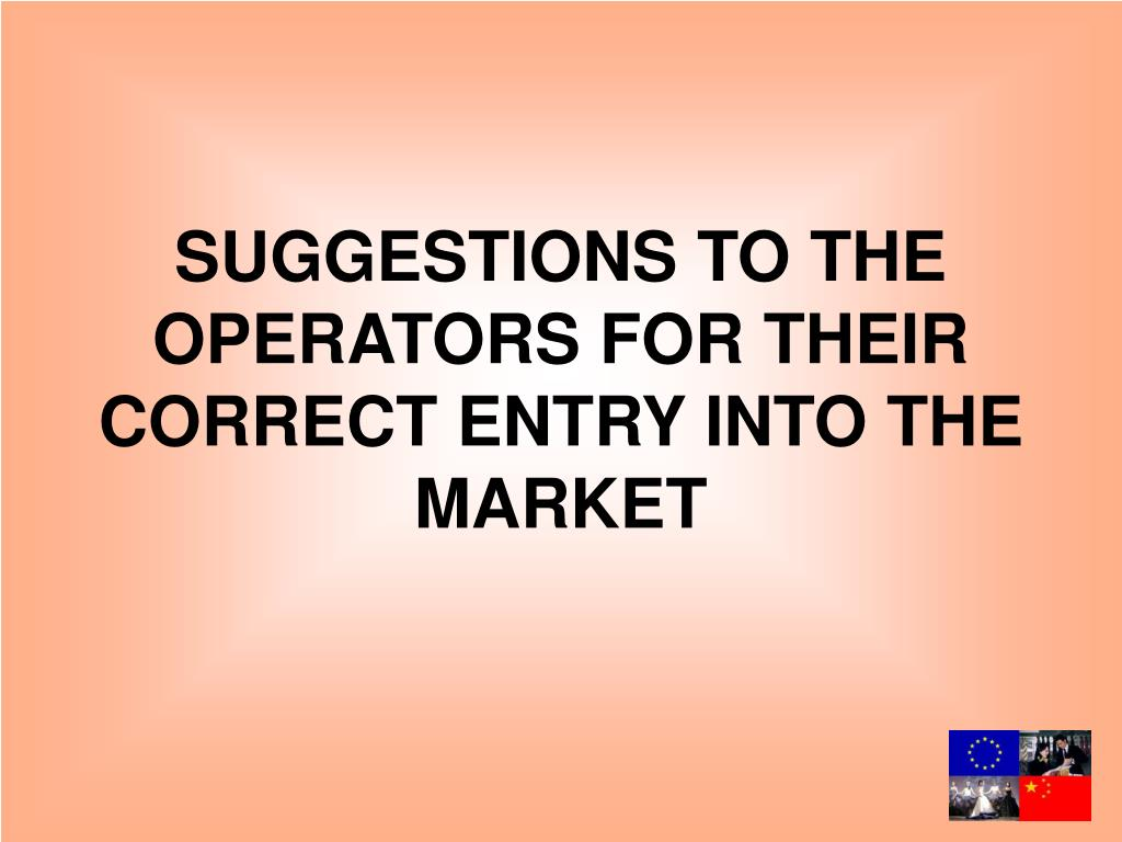 SUGGESTIONS TO THE OPERATORS FOR THEIR CORRECT ENTRY INTO THE MARKET