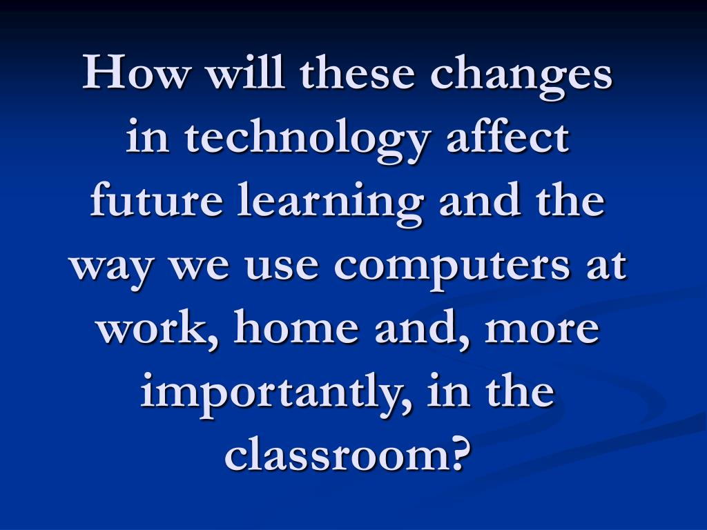How will these changes in technology affect future learning and the way we use computers at work, home and, more importantly, in the classroom?