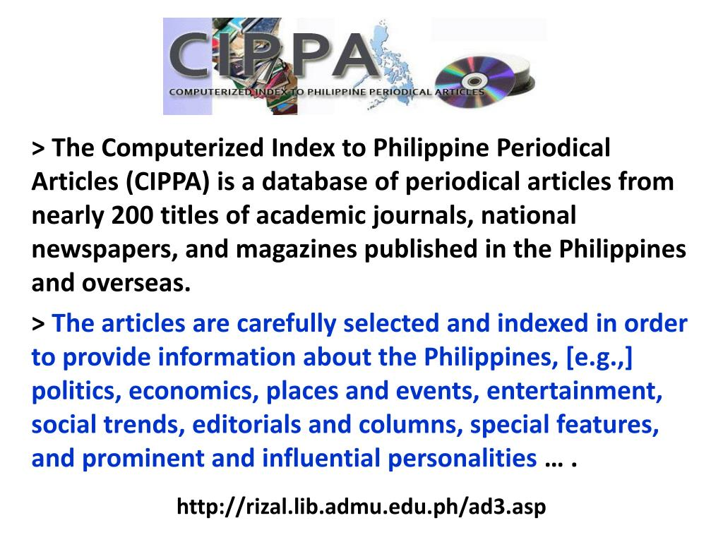 > The Computerized Index to Philippine Periodical Articles (CIPPA) is a database of periodical articles from nearly 200 titles of academic journals, national newspapers, and magazines published in the Philippines and overseas.