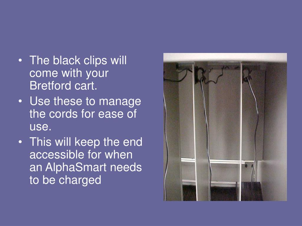 The black clips will come with your Bretford cart.