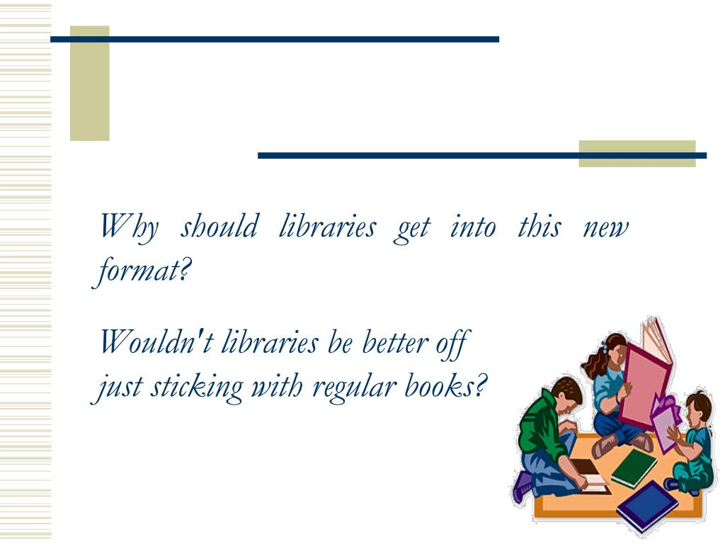 Why should libraries get into this new format?