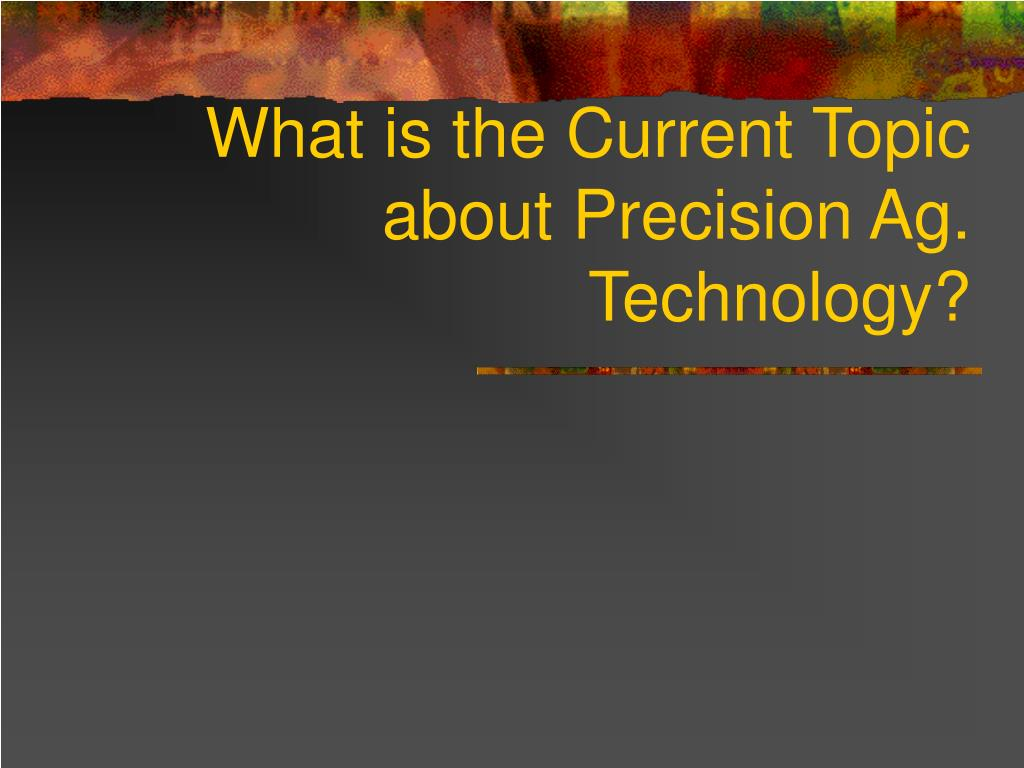 What is the Current Topic about Precision Ag. Technology?