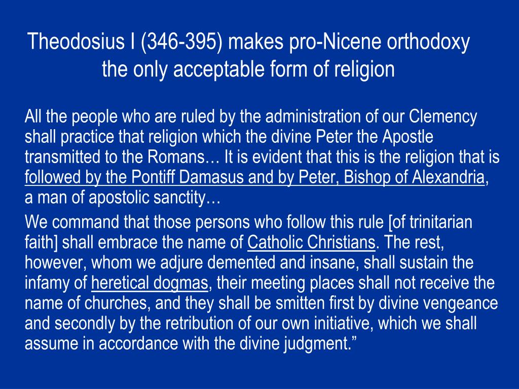 Theodosius I (346-395) makes pro-Nicene orthodoxy the only acceptable form of religion