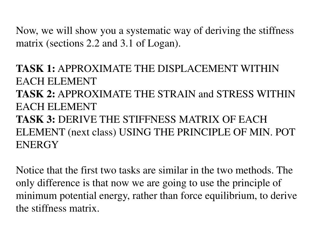Now, we will show you a systematic way of deriving the stiffness matrix (sections 2.2 and 3.1 of Logan).