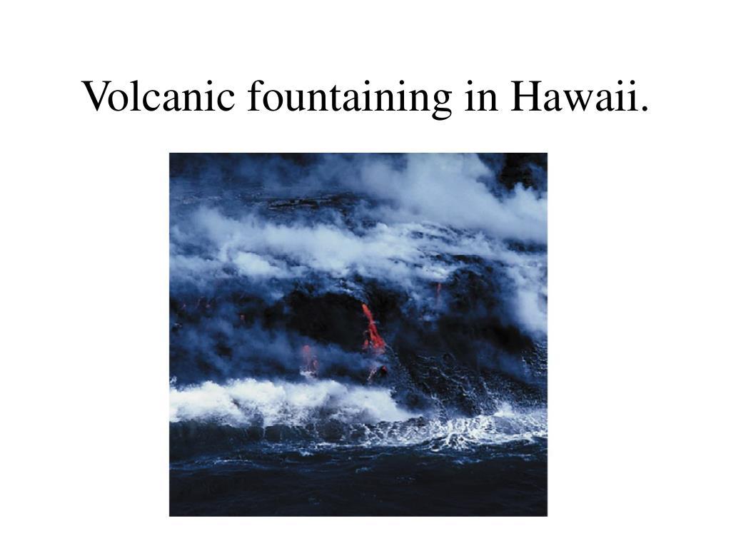 Volcanic fountaining in Hawaii.
