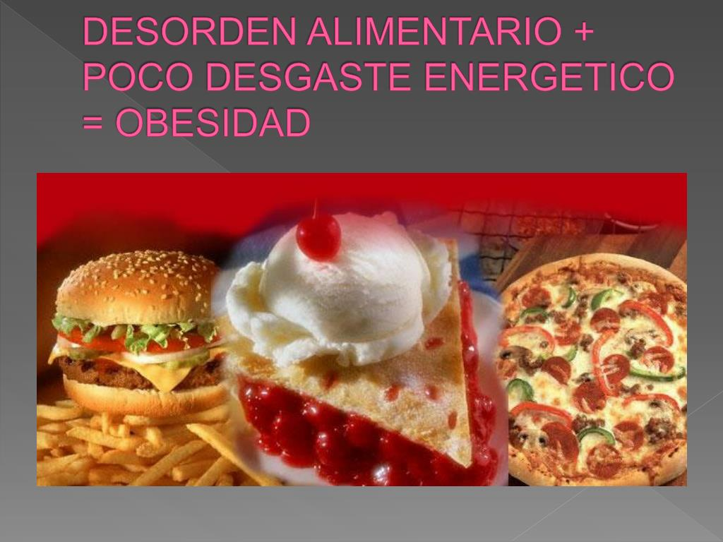 DESORDEN ALIMENTARIO + POCO DESGASTE ENERGETICO = OBESIDAD