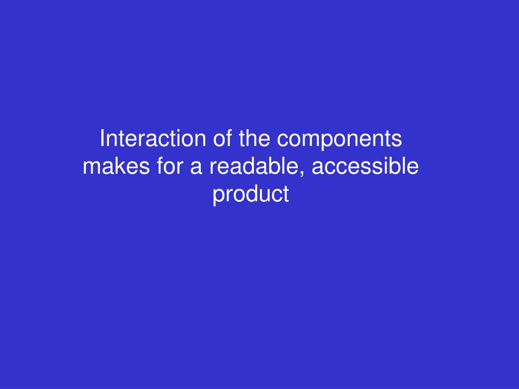 Interaction of the components makes for a readable, accessible product